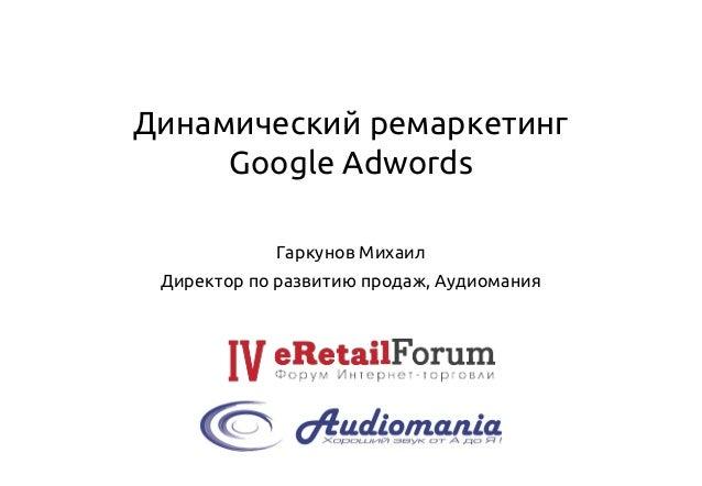 Динамический ремаркетингGoogle Adwords  Гаркунов Михаил  Директор по развитию продаж, Аудиомания