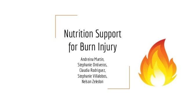 Nutrition Support for Burn Injury Andreina Martin, Stephanie Ontiveros, Claudia Rodriguez, Stephanie Villalobos, Nelson Ze...