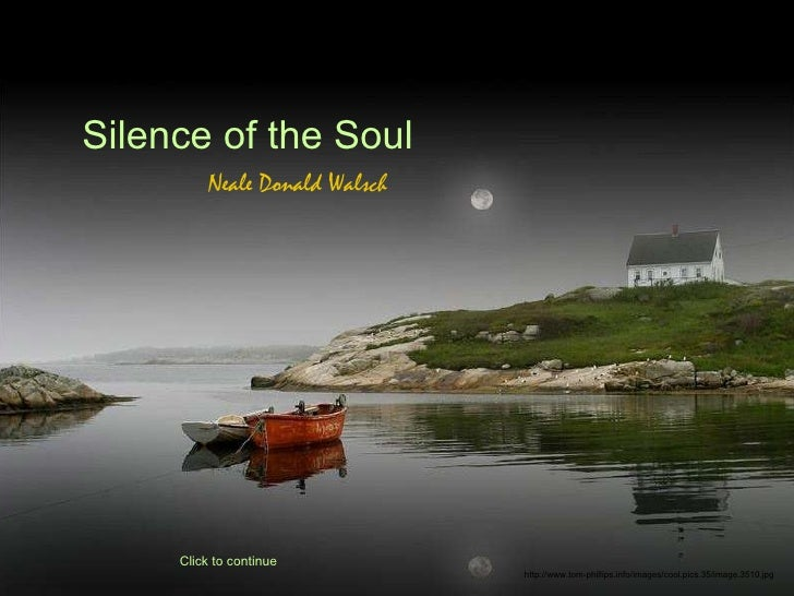Silence of the Soul Neale Donald Walsch Click to continue http://www.tom-phillips.info/images/cool.pics.35/image.3510.jpg