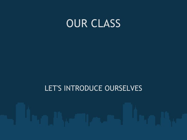OUR CLASS LET'S INTRODUCE OURSELVES