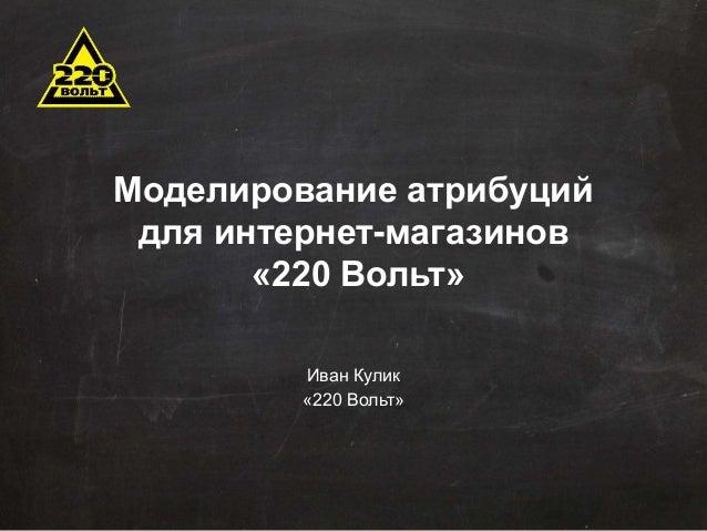 Моделирование атрибуций  для интернет-магазинов  «220 Вольт»  Иван Кулик  «220 Вольт»