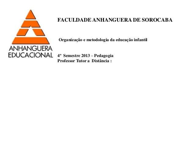 FACULDADE ANHANGUERA DE SOROCABA  Organização e metodologia da educação infantil  4º Semestre 2013 – Pedagogia  Professor ...