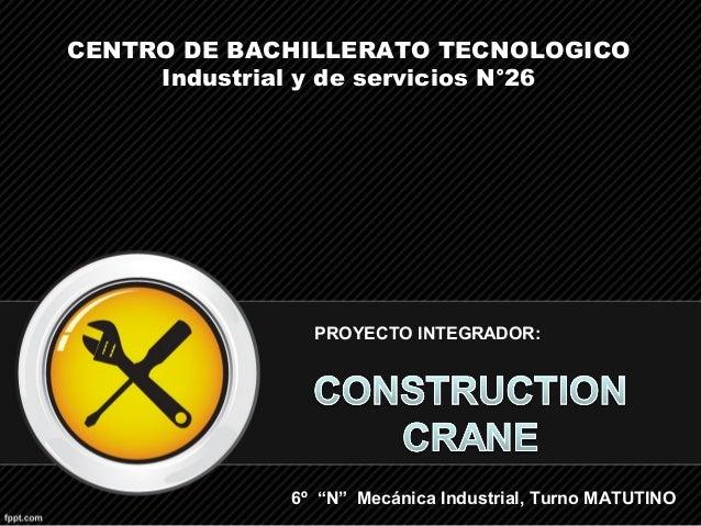 """6º """"N"""" Mecánica Industrial, Turno MATUTINO CENTRO DE BACHILLERATO TECNOLOGICO Industrial y de servicios N°26 PROYECTO INTE..."""
