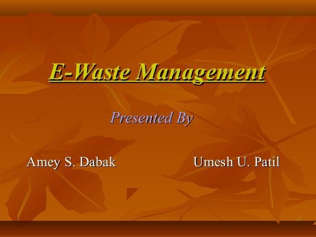 E-Waste ManagementE-Waste Management Presented ByPresented By Amey S. Dabak Umesh U. PatilAmey S. Dabak Umesh U. Patil