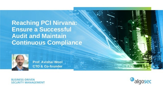 Reaching PCI Nirvana: Ensure a Successful Audit and Maintain Continuous Compliance Prof. Avishai Wool CTO & Co-founder