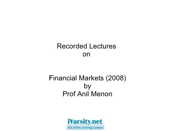 Recorded Lectures  on  Financial Markets (2008)  by Prof Anil Menon
