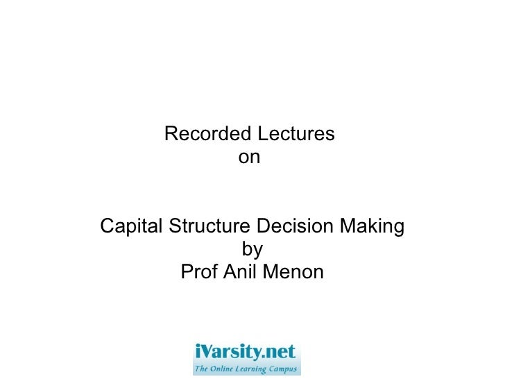 Recorded Lectures  on  Capital Structure Decision Making by Prof Anil Menon