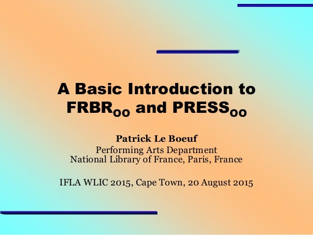 A Basic Introduction to FRBROO and PRESSOO Patrick Le Boeuf Performing Arts Department National Library of France, Paris, ...