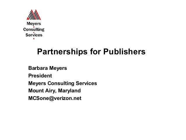 Partnerships for PublishersBarbara MeyersPresidentMeyers Consulting ServicesMount Airy, MarylandMCSone@verizon.net