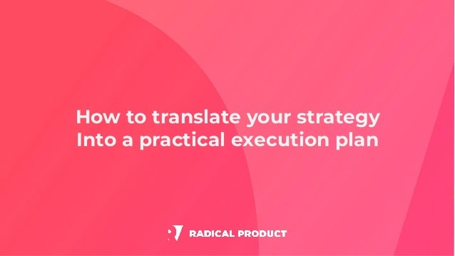 How to translate your strategy Into a practical execution plan