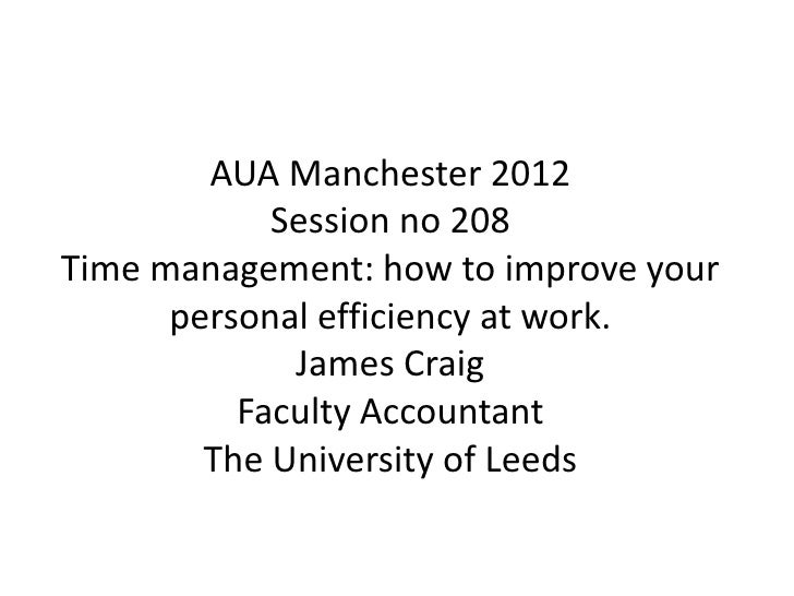 AUA Manchester 2012            Session no 208Time management: how to improve your      personal efficiency at work.       ...