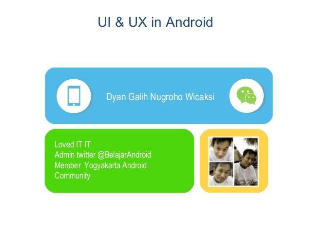 UI & UX in Android Dyan Galih Nugroho Wicaksi Loved IT IT Admin twitter @BelajarAndroid Member Yogyakarta Android Community
