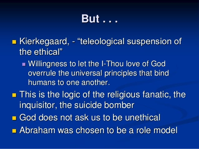 teleological suspension of the ethical essay Teleological suspension of the ethical when a man religious or not is faced with a critical situation where he must decide whether the consequences of his.