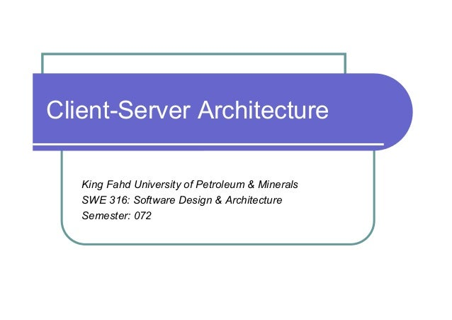 Client-Server Architecture   King Fahd University of Petroleum & Minerals   SWE 316: Software Design & Architecture   Seme...