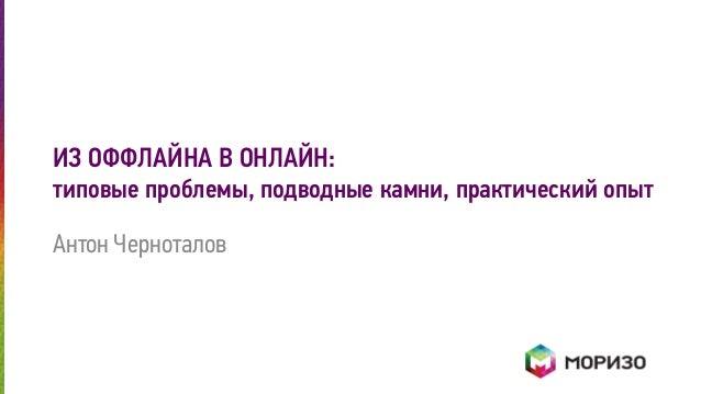 ИЗ ОФФЛАЙНА В ОНЛАЙН:  типовые проблемы, подводные камни, практический опыт  Антон Черноталов