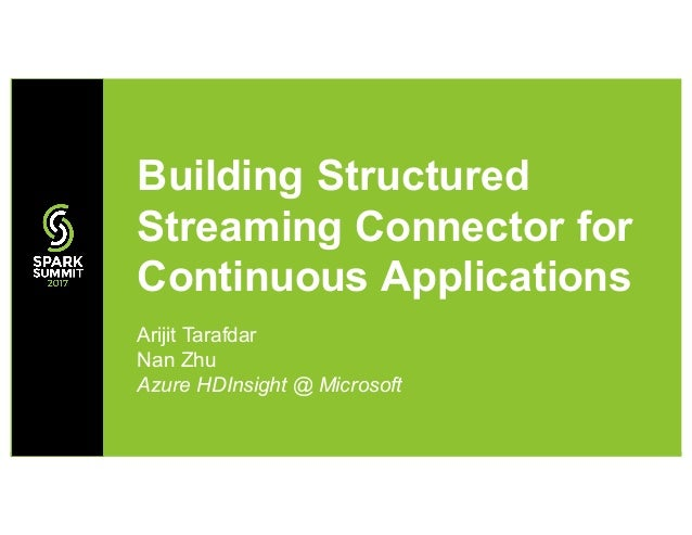 Arijit Tarafdar Nan Zhu Azure HDInsight @ Microsoft Building Structured Streaming Connector for Continuous Applications