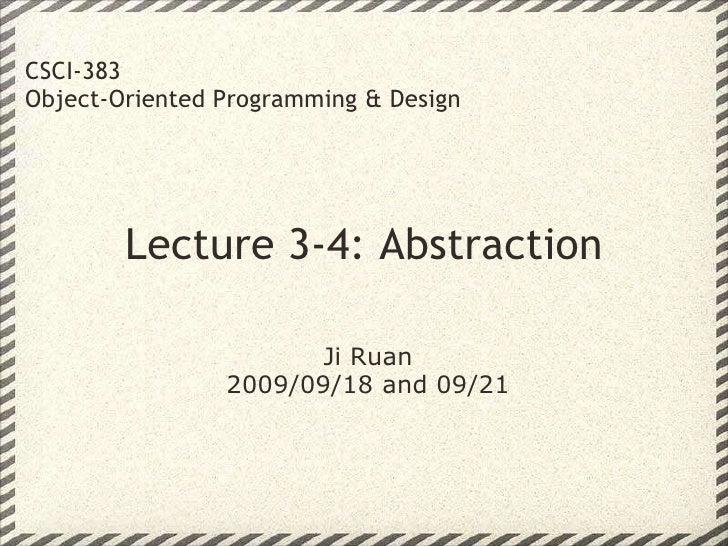Lecture 3-4: Abstraction CSCI-383 Object-Oriented Programming & Design Ji Ruan 2009/09/18 and 09/21