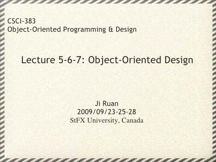 Lecture 5-6-7: Object-Oriented Design CSCI-383 Object-Oriented Programming & Design Ji Ruan 2009/09/23-25-28 StFX Universi...