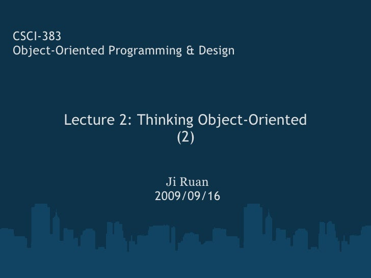 Lecture 2: Thinking Object-Oriented (2) CSCI-383 Object-Oriented Programming & Design Ji Ruan 2009/09/16