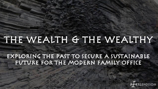 THE WEALTH & THE WEALTHY  EXPLORING THE PAST TO SECURE A SUSTAINABLE  FUTURE FOR THE MODERN FAMILY OFFICE