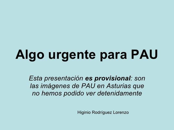 Algo urgente para PAU Esta presentación  es provisional : son las imágenes de PAU en Asturias que no hemos podido ver dete...