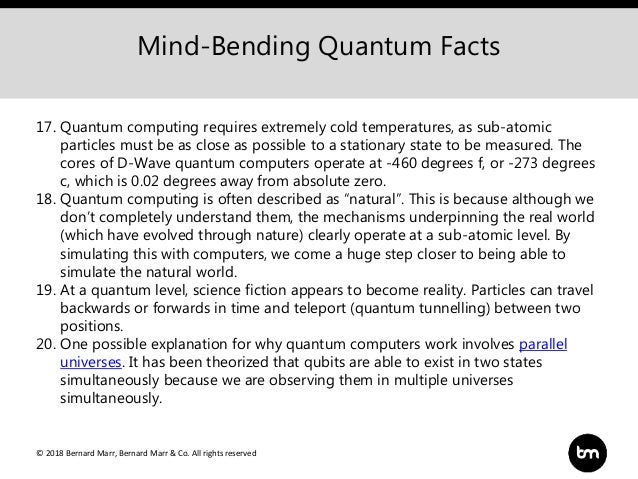 © 2018 Bernard Marr, Bernard Marr & Co. All rights reserved Mind-Bending Quantum Facts 17. Quantum computing requires extr...