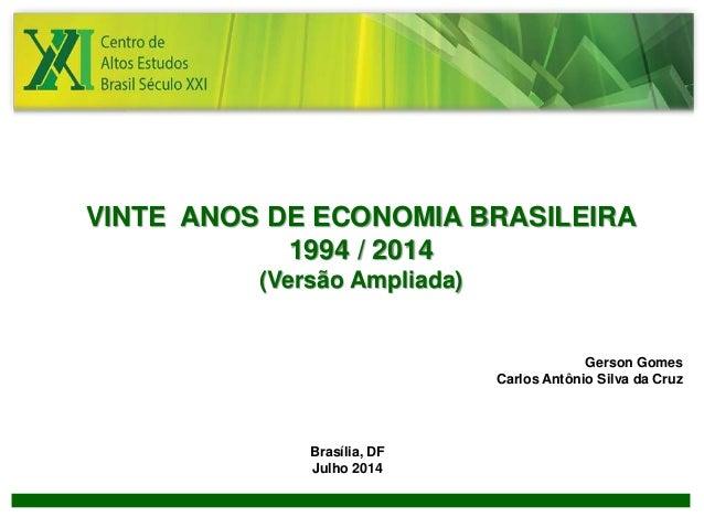 1  VINTE ANOS DE ECONOMIA BRASILEIRA  1994 / 2014  (Versão Ampliada)  Gerson Gomes  Carlos Antônio Silva da Cruz  Brasília...