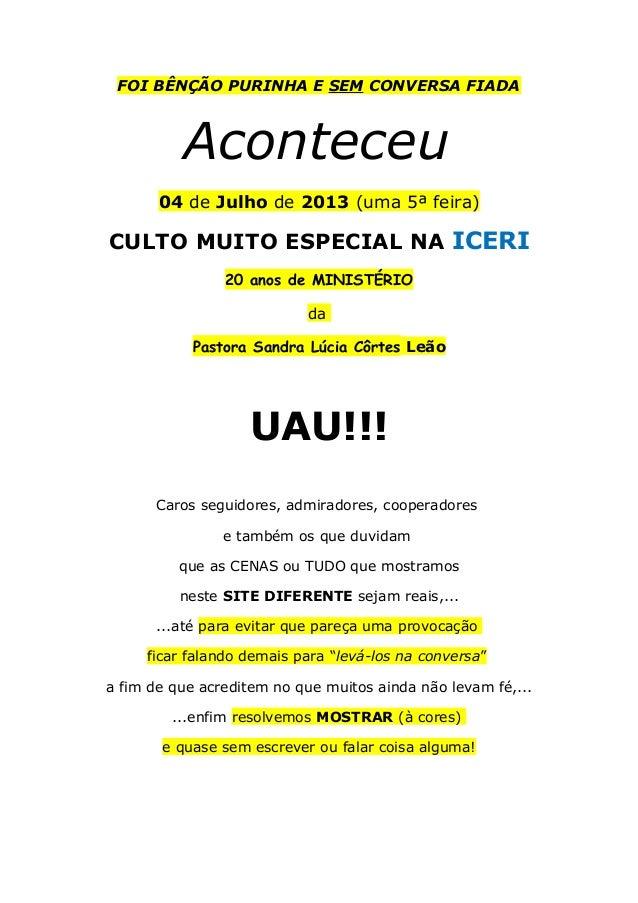 FOI BÊNÇÃO PURINHA E SEM CONVERSA FIADA Aconteceu 04 de Julho de 2013 (uma 5ª feira) CULTO MUITO ESPECIAL NA ICERI 20 anos...
