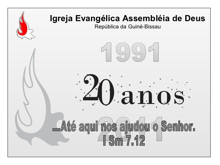 Igreja Evangélica Assembléia de Deus República da Guiné-Bissau 1991 2011 ...Até aqui nos ajudou o Senhor. I Sm 7.12