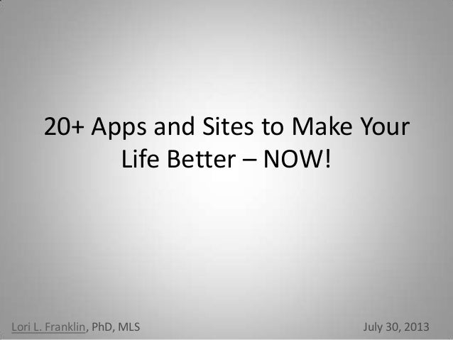 20+ Apps and Sites to Make Your Life Better – NOW! Lori L. Franklin, PhD, MLS July 30, 2013