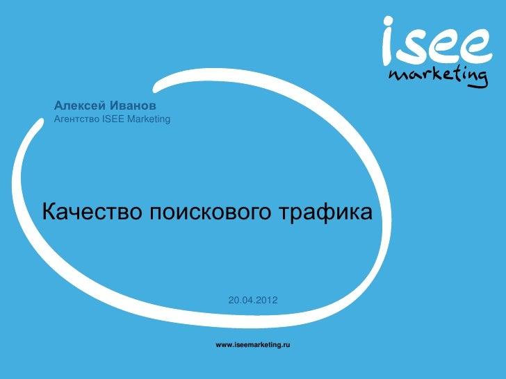 Алексей Иванов Агентство ISEE MarketingКачество поискового трафика                               20.04.2012               ...