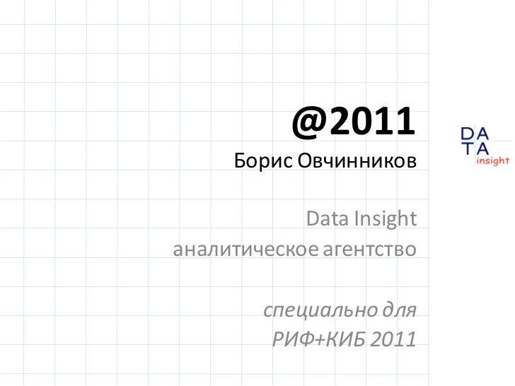 @2011     Борис Овчинников            Data Insightаналитическое агентство        специально для         РИФ+КИБ 2011      ...