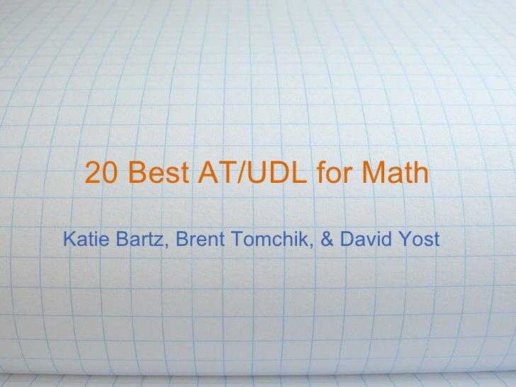 <ul>20 Best AT/UDL for Math </ul><ul>Katie Bartz, Brent Tomchik, & David Yost </ul>
