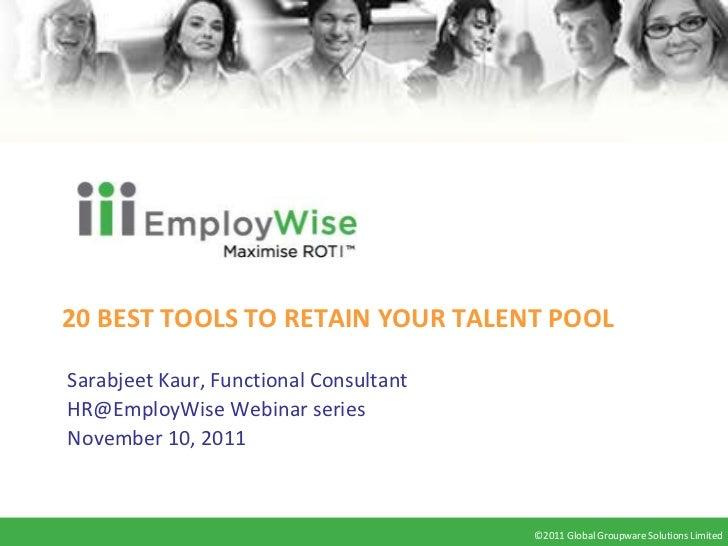 20 BEST TOOLS TO RETAIN YOUR TALENT POOLSarabjeet Kaur, Functional ConsultantHR@EmployWise Webinar seriesNovember 10, 2011...