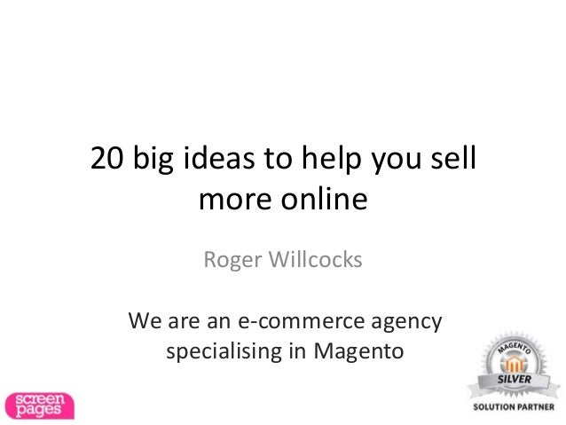 20 big ideas to help you sell        more online        Roger Willcocks  We are an e-commerce agency     specialising in M...
