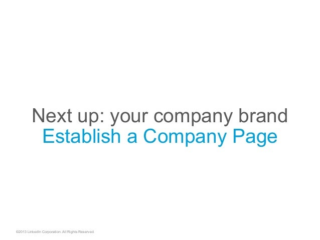 Next up: your company brand Establish a Company Page ©2013 LinkedIn Corporation. All Rights Reserved.
