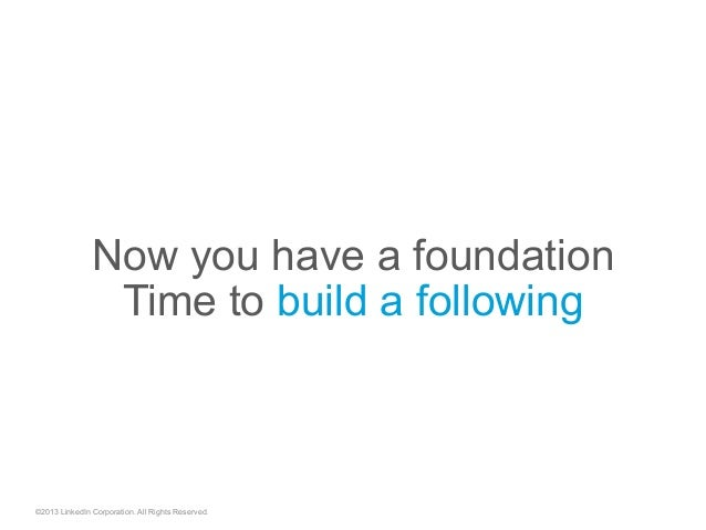 Now you have a foundation Time to build a following ©2013 LinkedIn Corporation. All Rights Reserved.