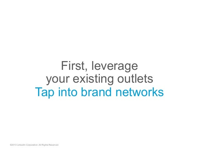 First, leverage your existing outlets Tap into brand networks ©2013 LinkedIn Corporation. All Rights Reserved.