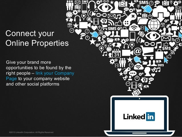 ©2013 LinkedIn Corporation. All Rights Reserved. Connect your Online Properties Give your brand more opportunities to be f...