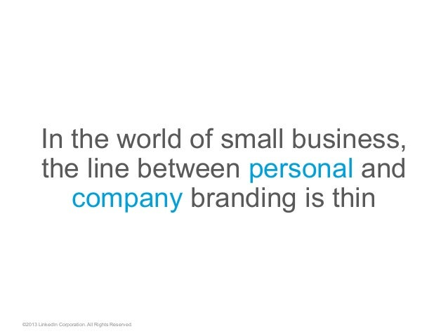 In the world of small business, the line between personal and company branding is thin ©2013 LinkedIn Corporation. All Rig...