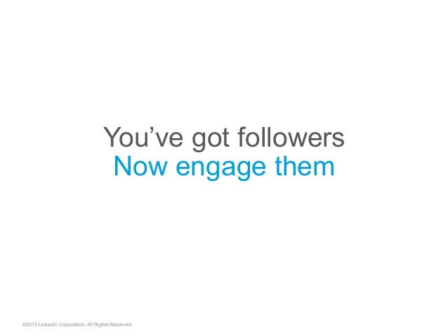©2013 LinkedIn Corporation. All Rights Reserved. You've got followers Now engage them