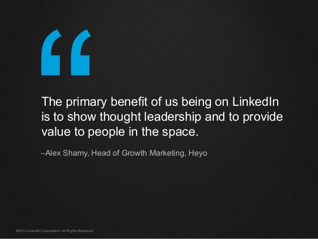 """""""©2013 LinkedIn Corporation. All Rights Reserved. The primary benefit of us being on LinkedIn is to show thought leadershi..."""