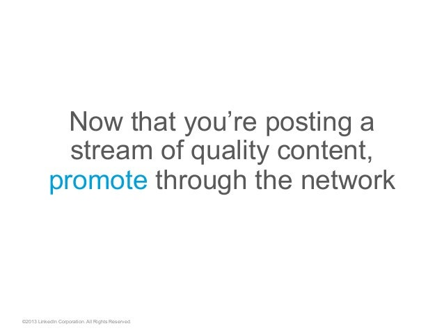 ©2013 LinkedIn Corporation. All Rights Reserved. Now that you're posting a stream of quality content, promote through the ...