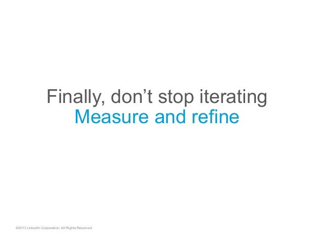 ©2013 LinkedIn Corporation. All Rights Reserved. Finally, don't stop iterating Measure and refine