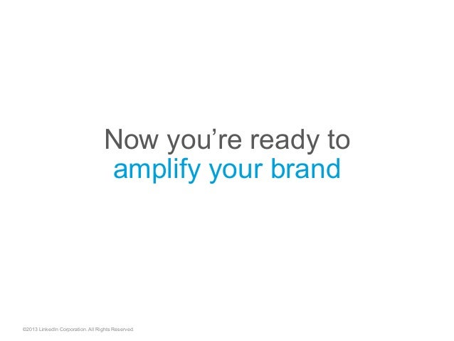 ©2013 LinkedIn Corporation. All Rights Reserved. Now you're ready to amplify your brand