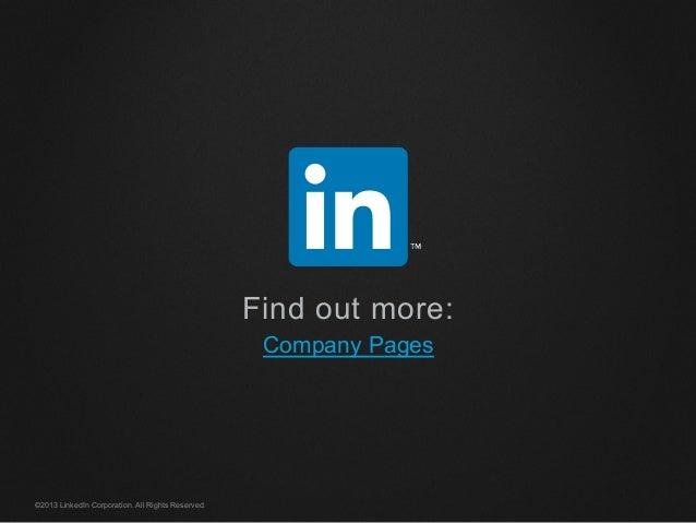 Find out more: Company Pages ©2013 LinkedIn Corporation. All Rights Reserved.