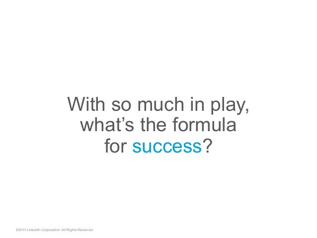 With so much in play, what's the formula for success? ©2013 LinkedIn Corporation. All Rights Reserved.