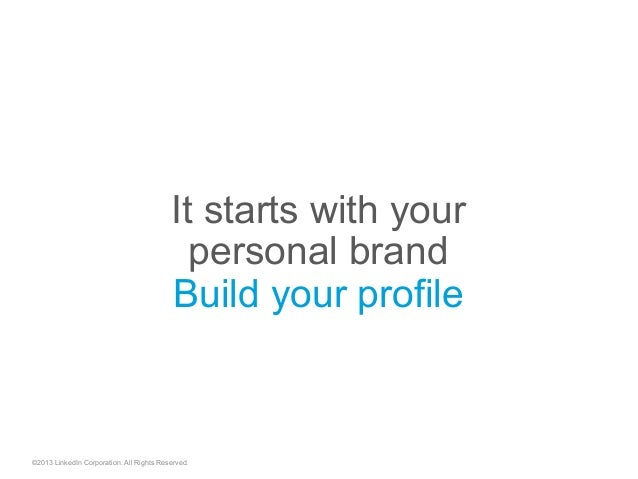 It starts with your personal brand Build your profile ©2013 LinkedIn Corporation. All Rights Reserved.