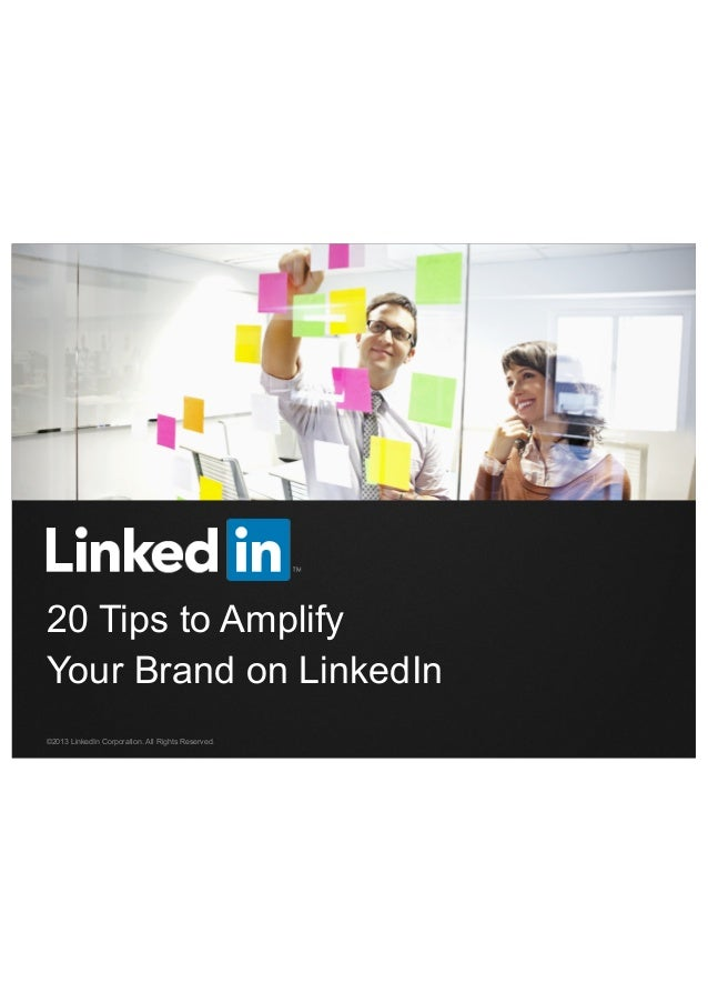20 Tips to Amplify Your Brand on LinkedIn ©2013 LinkedIn Corporation. All Rights Reserved.