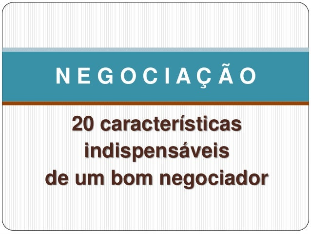 20 características indispensáveis de um bom negociador N E G O C I A Ç Ã O